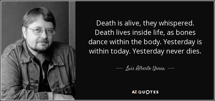 Death is alive, they whispered. Death lives inside life, as bones dance within the body. Yesterday is within today. Yesterday never dies. - Luis Alberto Urrea