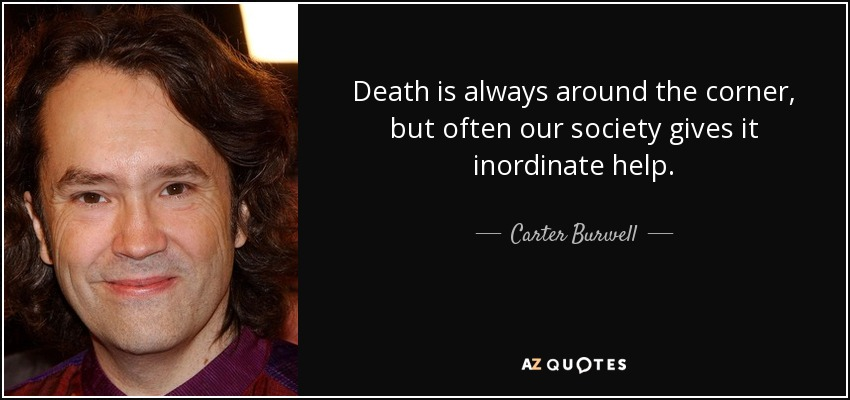 Death is always around the corner, but often our society gives it inordinate help. - Carter Burwell