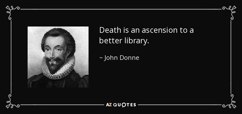 Death is an ascension to a better library. - John Donne
