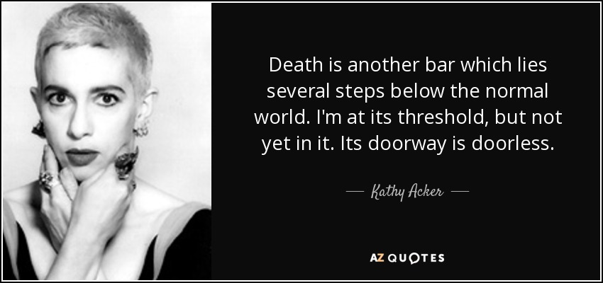 Death is another bar which lies several steps below the normal world. I'm at its threshold, but not yet in it. Its doorway is doorless. - Kathy Acker