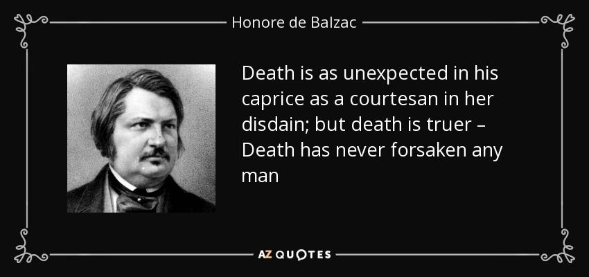 Death is as unexpected in his caprice as a courtesan in her disdain; but death is truer – Death has never forsaken any man - Honore de Balzac