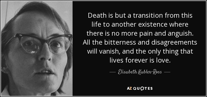 Death is but a transition from this life to another existence where there is no more pain and anguish. All the bitterness and disagreements will vanish, and the only thing that lives forever is love. - Elisabeth Kubler-Ross