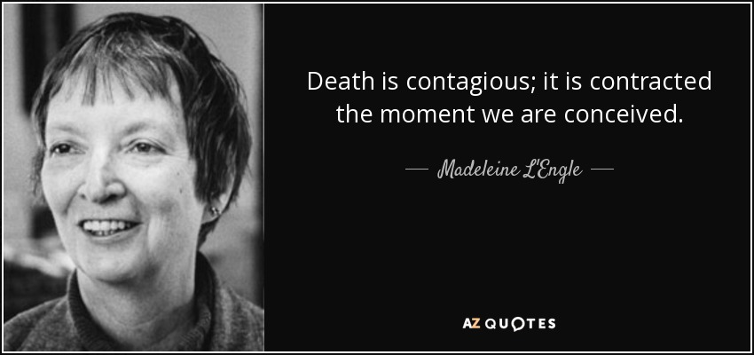 Death is contagious; it is contracted the moment we are conceived. - Madeleine L'Engle