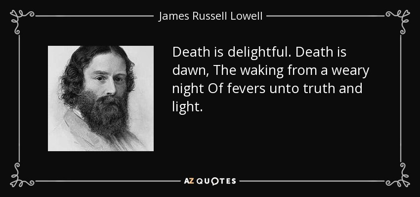 Death is delightful. Death is dawn, The waking from a weary night Of fevers unto truth and light. - James Russell Lowell