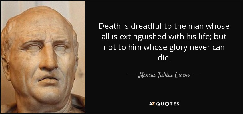 Death is dreadful to the man whose all is extinguished with his life; but not to him whose glory never can die. - Marcus Tullius Cicero