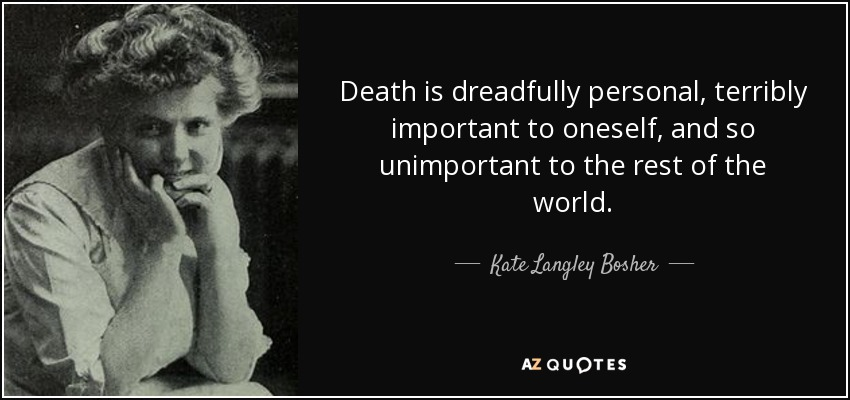 Death is dreadfully personal, terribly important to oneself, and so unimportant to the rest of the world. - Kate Langley Bosher
