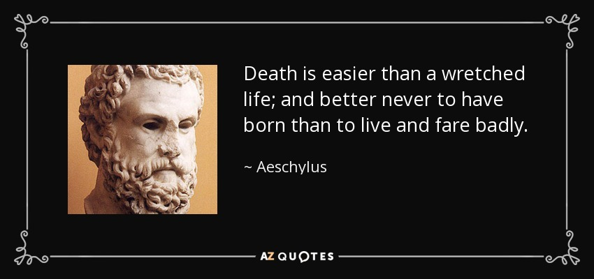 Death is easier than a wretched life; and better never to have born than to live and fare badly. - Aeschylus