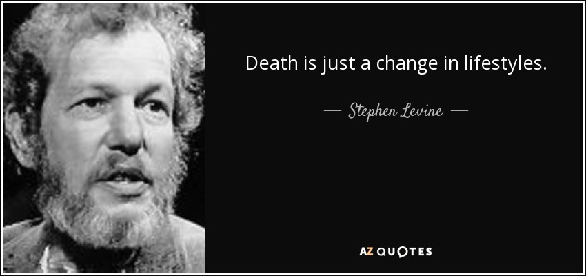 Death is just a change in lifestyles. - Stephen Levine