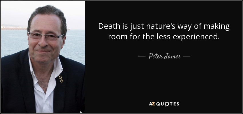 Death is just nature's way of making room for the less experienced. - Peter James