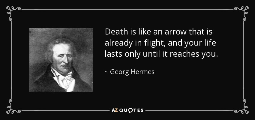 Death is like an arrow that is already in flight, and your life lasts only until it reaches you. - Georg Hermes