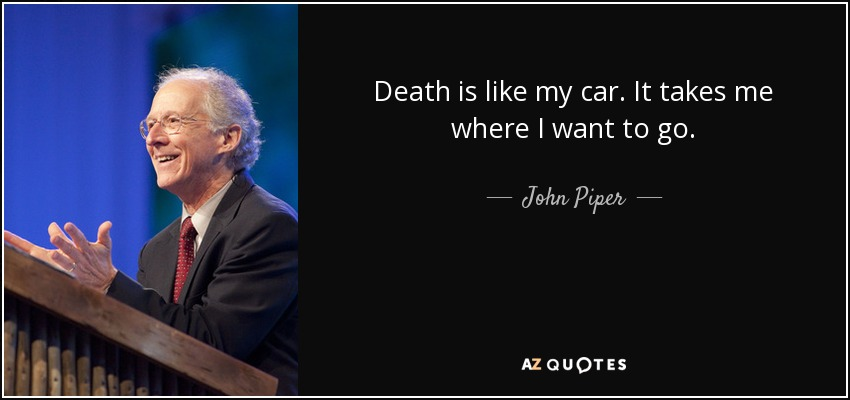 Death is like my car. It takes me where I want to go. - John Piper