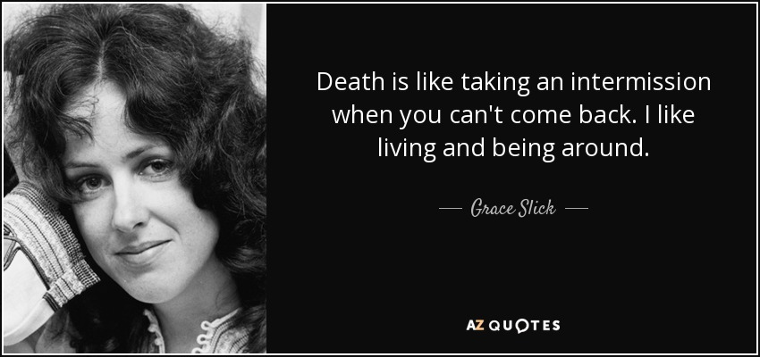 Death is like taking an intermission when you can't come back. I like living and being around. - Grace Slick