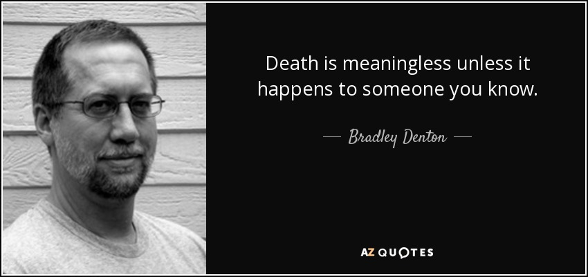 Death is meaningless unless it happens to someone you know. - Bradley Denton