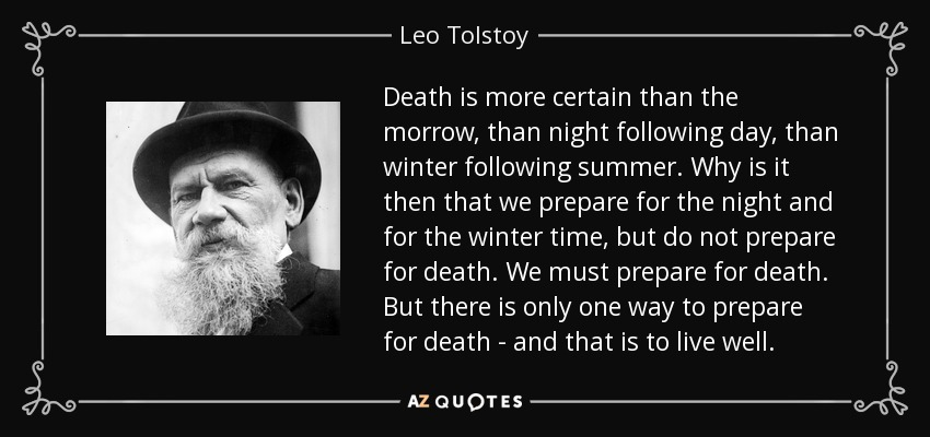Death is more certain than the morrow, than night following day, than winter following summer. Why is it then that we prepare for the night and for the winter time, but do not prepare for death. We must prepare for death. But there is only one way to prepare for death - and that is to live well. - Leo Tolstoy