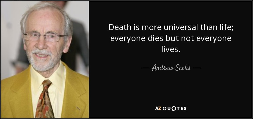 Death is more universal than life; everyone dies but not everyone lives. - Andrew Sachs