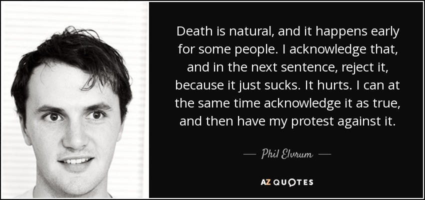 Death is natural, and it happens early for some people. I acknowledge that, and in the next sentence, reject it, because it just sucks. It hurts. I can at the same time acknowledge it as true, and then have my protest against it. - Phil Elvrum