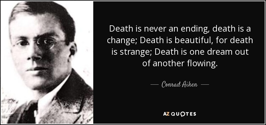 Death is never an ending, death is a change; Death is beautiful, for death is strange; Death is one dream out of another flowing. - Conrad Aiken