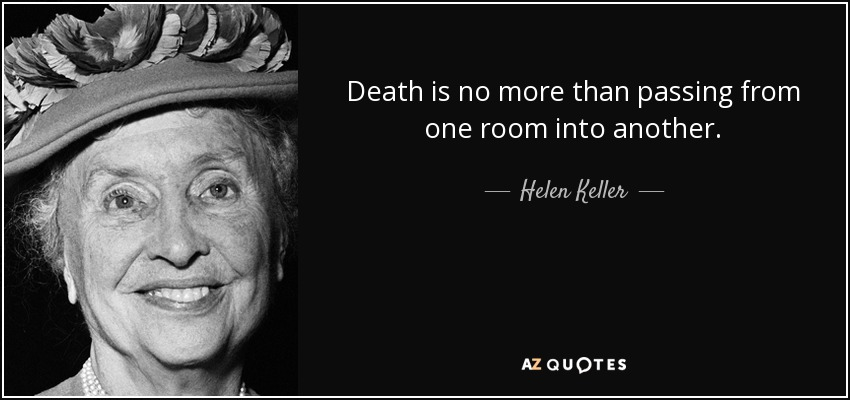 Death is no more than passing from one room into another. - Helen Keller