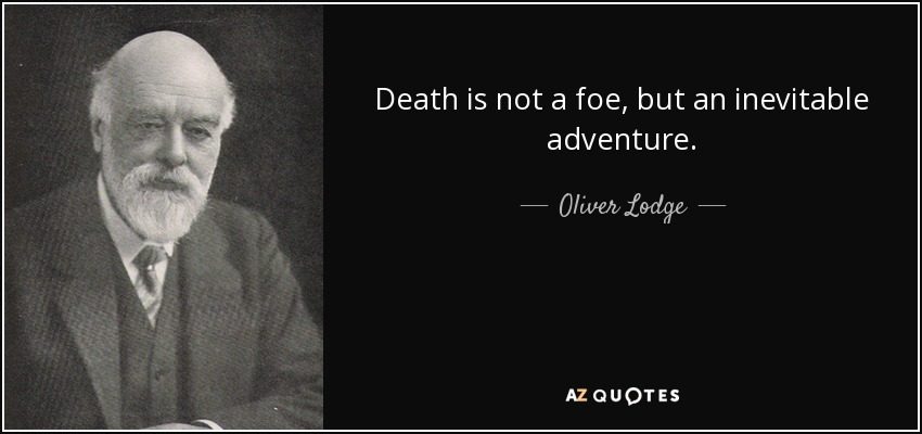 Death is not a foe, but an inevitable adventure. - Oliver Lodge