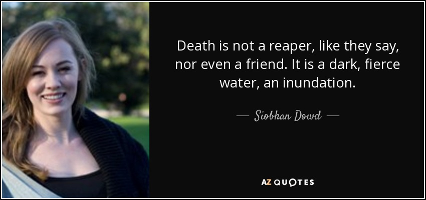 Death is not a reaper, like they say, nor even a friend. It is a dark, fierce water, an inundation. - Siobhan Dowd