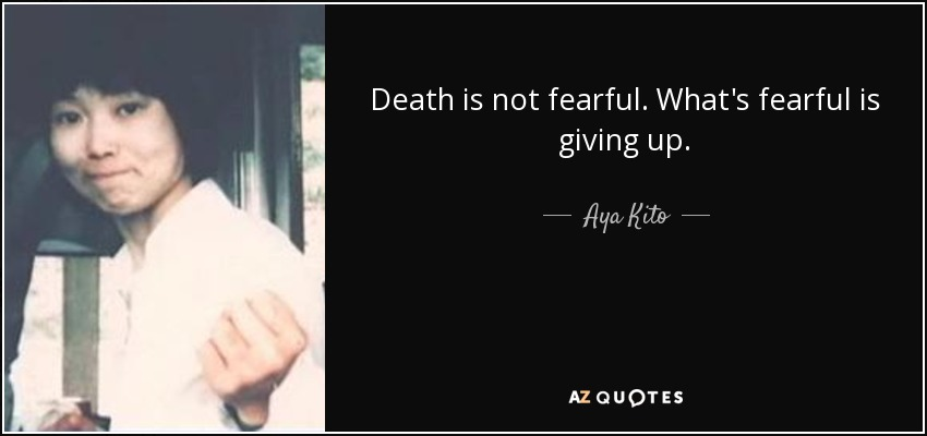 Death is not fearful. What's fearful is giving up. - Aya Kito