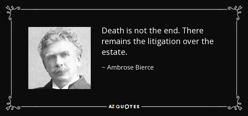 Death is not the end. There remains the litigation over the estate. - Ambrose Bierce