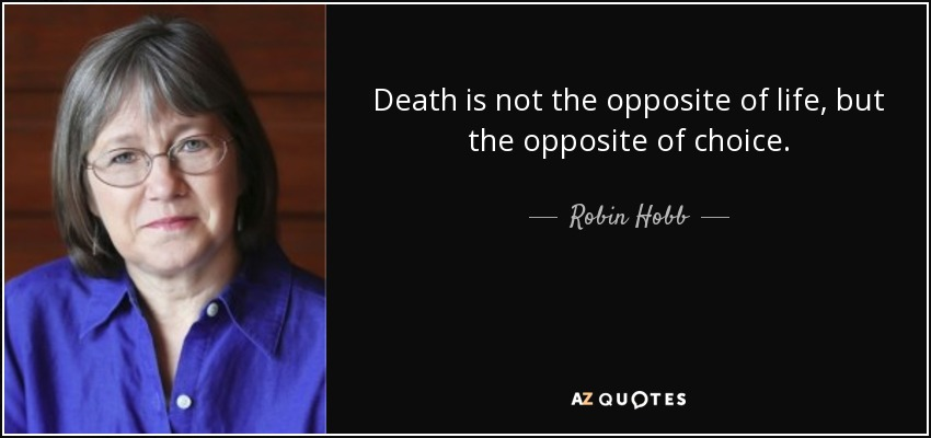 Death is not the opposite of life, but the opposite of choice. - Robin Hobb