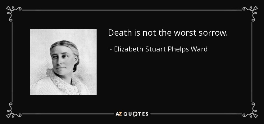 Death is not the worst sorrow. - Elizabeth Stuart Phelps Ward