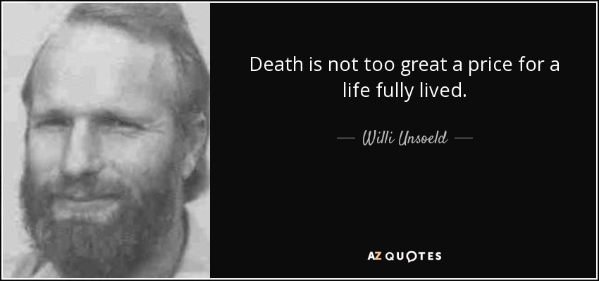 Death is not too great a price for a life fully lived. - Willi Unsoeld