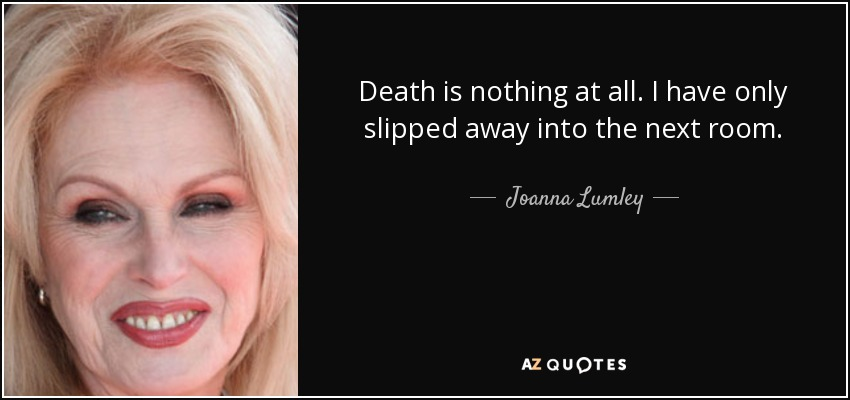 Death is nothing at all. I have only slipped away into the next room. - Joanna Lumley