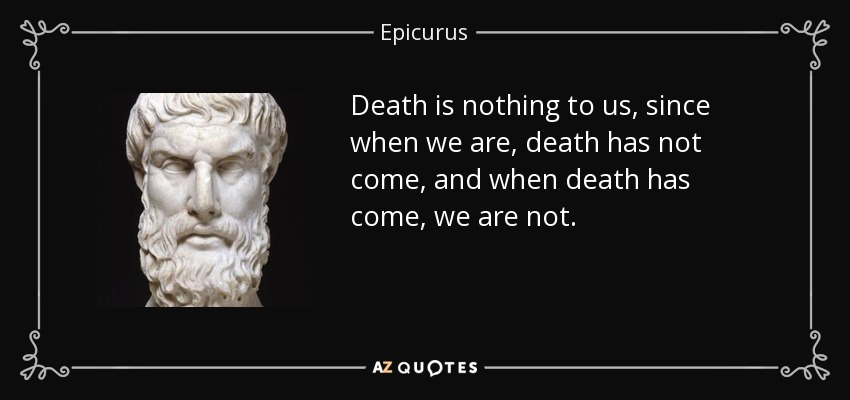 Death is nothing to us, since when we are, death has not come, and when death has come, we are not. - Epicurus