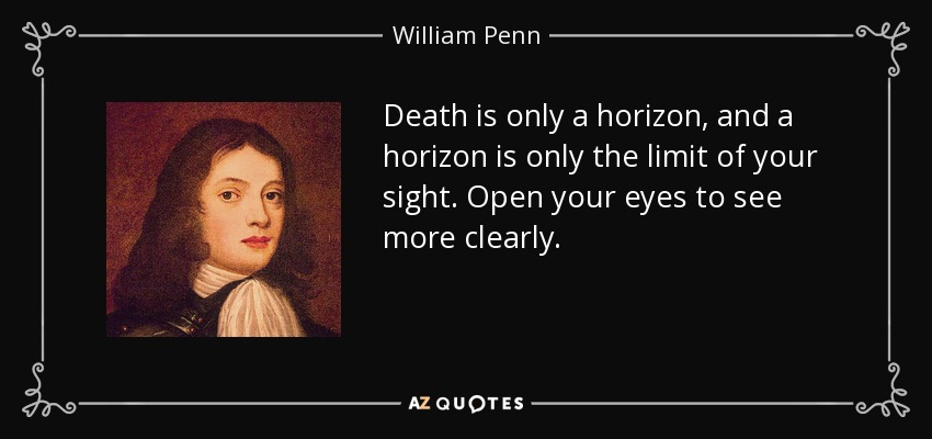 ...death is only a horizon, and a horizon is only the limit of your sight. Open your eyes to see more clearly... - William Penn