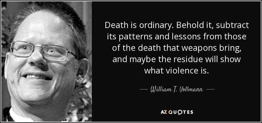 Death is ordinary. Behold it, subtract its patterns and lessons from those of the death that weapons bring, and maybe the residue will show what violence is. - William T. Vollmann