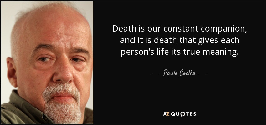 Death is our constant companion, and it is death that gives each person's life its true meaning. - Paulo Coelho