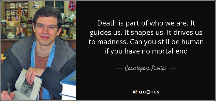 Death is part of who we are. It guides us. It shapes us. It drives us to madness. Can you still be human if you have no mortal end - Christopher Paolini