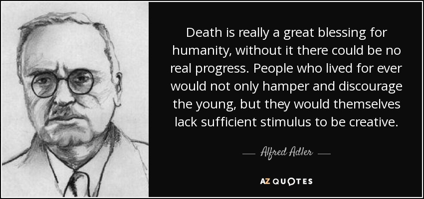 Death is really a great blessing for humanity, without it there could be no real progress. People who lived for ever would not only hamper and discourage the young, but they would themselves lack sufficient stimulus to be creative. - Alfred Adler