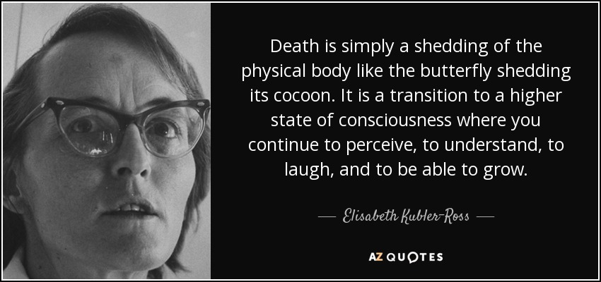 Death is simply a shedding of the physical body like the butterfly shedding its cocoon. It is a transition to a higher state of consciousness where you continue to perceive, to understand, to laugh, and to be able to grow. - Elisabeth Kubler-Ross