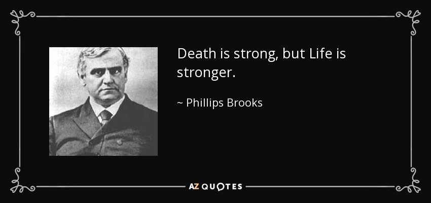 Death is strong, but Life is stronger. - Phillips Brooks