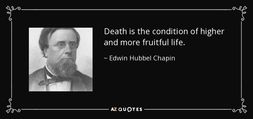 Death is the condition of higher and more fruitful life. - Edwin Hubbel Chapin