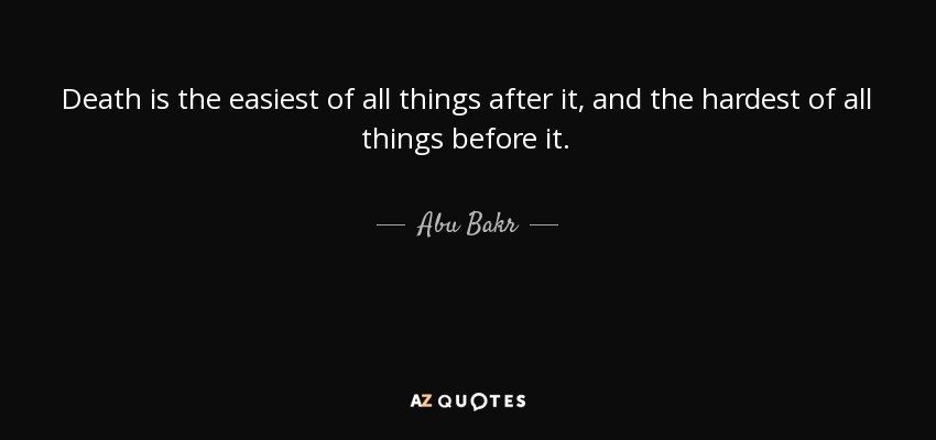 Death is the easiest of all things after it, and the hardest of all things before it. - Abu Bakr
