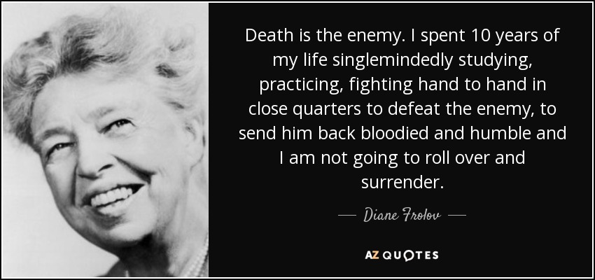 Death is the enemy. I spent 10 years of my life singlemindedly studying, practicing, fighting hand to hand in close quarters to defeat the enemy, to send him back bloodied and humble and I am not going to roll over and surrender. - Diane Frolov