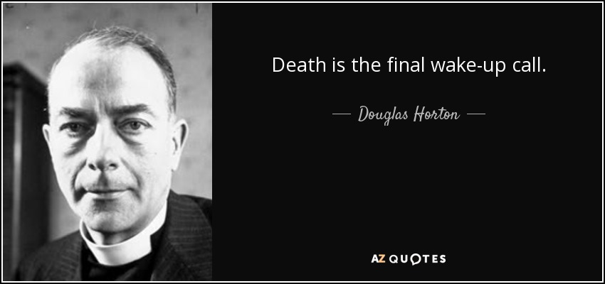 Death is the final wake-up call. - Douglas Horton