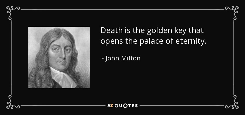 Death is the golden key that opens the palace of eternity. - John Milton