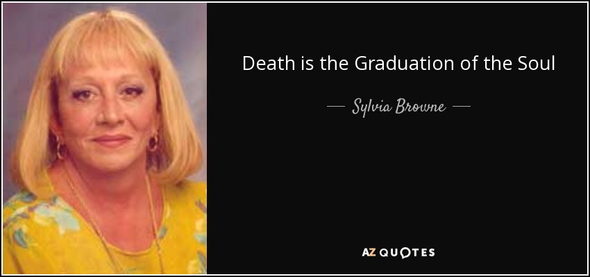 Death is the Graduation of the Soul - Sylvia Browne
