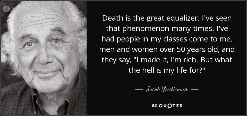 Death is the great equalizer. I've seen that phenomenon many times. I've had people in my classes come to me, men and women over 50 years old, and they say,