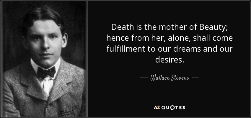 Death is the mother of Beauty; hence from her, alone, shall come fulfillment to our dreams and our desires. - Wallace Stevens