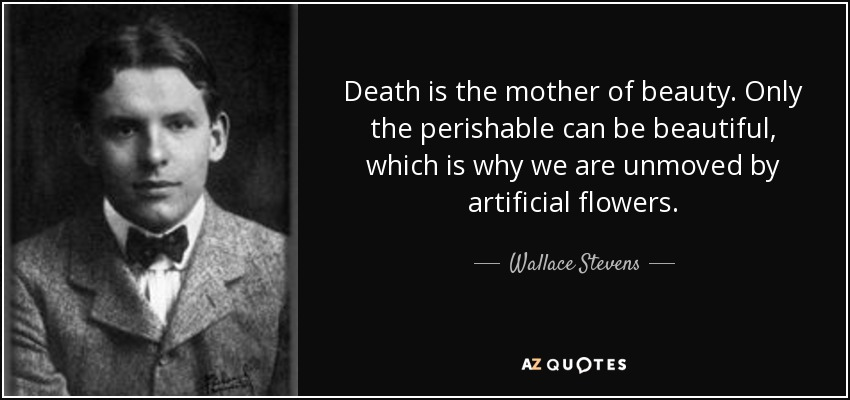 Death is the mother of beauty. Only the perishable can be beautiful, which is why we are unmoved by artificial flowers. - Wallace Stevens