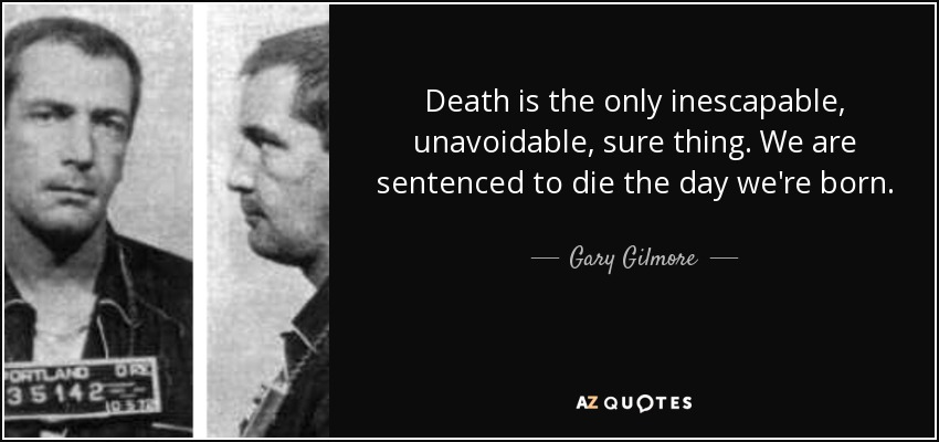 Death is the only inescapable, unavoidable, sure thing. We are sentenced to die the day we're born. - Gary Gilmore