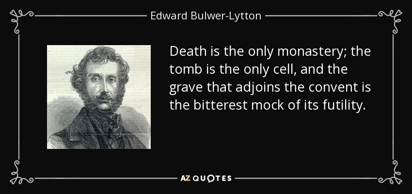 Death is the only monastery; the tomb is the only cell, and the grave that adjoins the convent is the bitterest mock of its futility. - Edward Bulwer-Lytton, 1st Baron Lytton