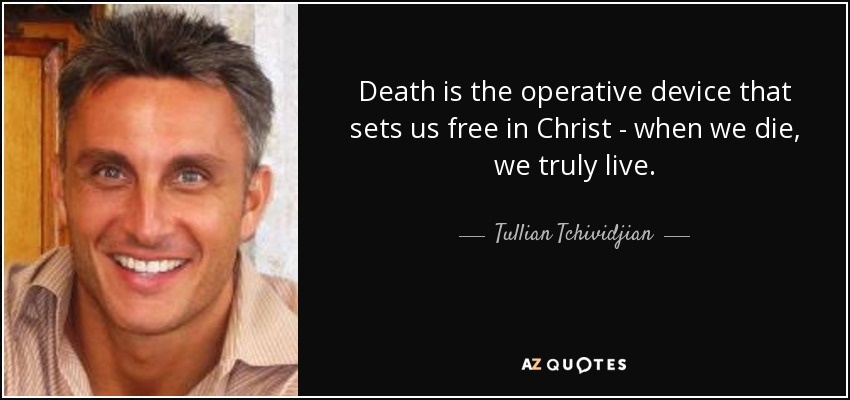 Death is the operative device that sets us free in Christ - when we die, we truly live. - Tullian Tchividjian